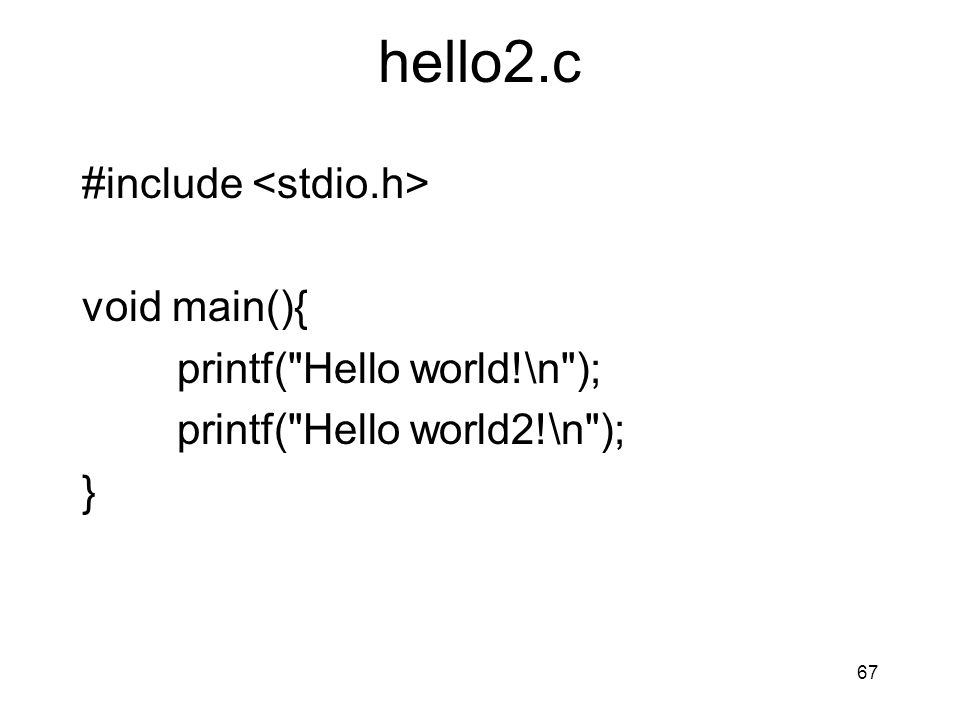 hello2.c #include <stdio.h> void main(){ printf( Hello world!\n ); printf( Hello world2!\n ); }