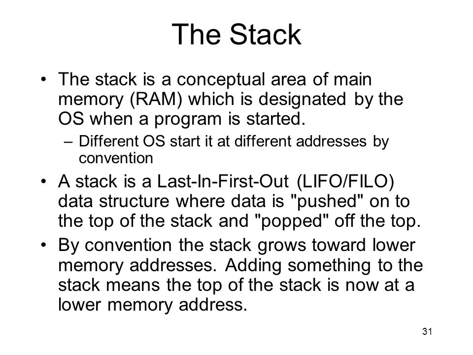 The Stack The stack is a conceptual area of main memory (RAM) which is designated by the OS when a program is started.