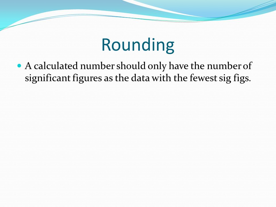 Rounding A calculated number should only have the number of significant figures as the data with the fewest sig figs.