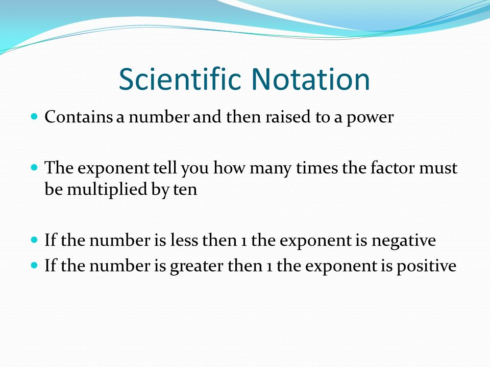 Scientific Notation Contains a number and then raised to a power