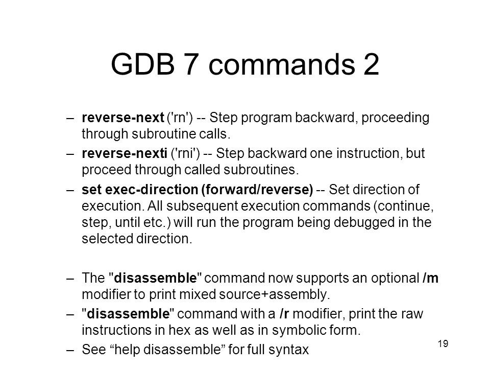 GDB 7 commands 2 reverse-next ( rn ) -- Step program backward, proceeding through subroutine calls.