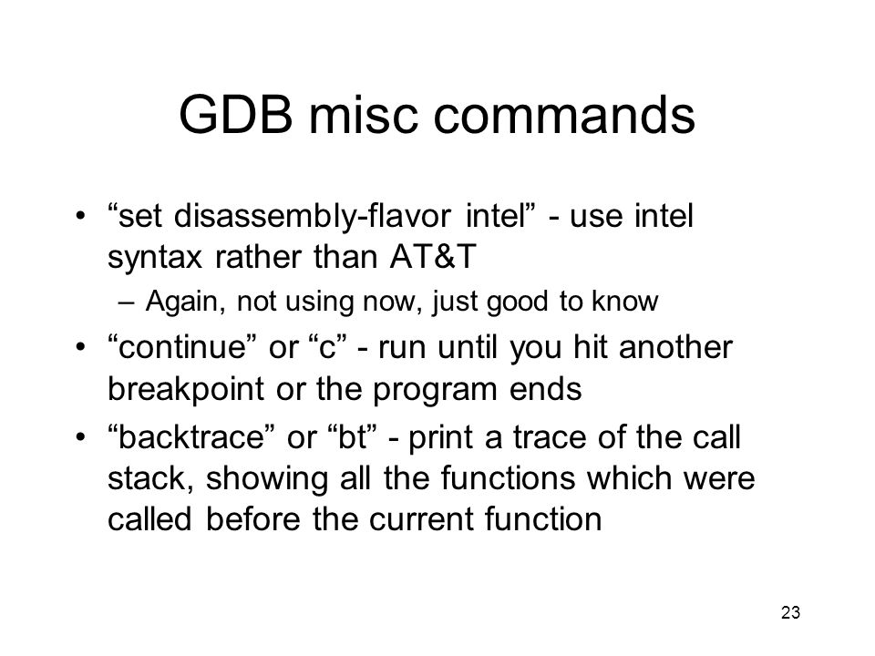 GDB misc commands set disassembly-flavor intel - use intel syntax rather than AT&T. Again, not using now, just good to know.
