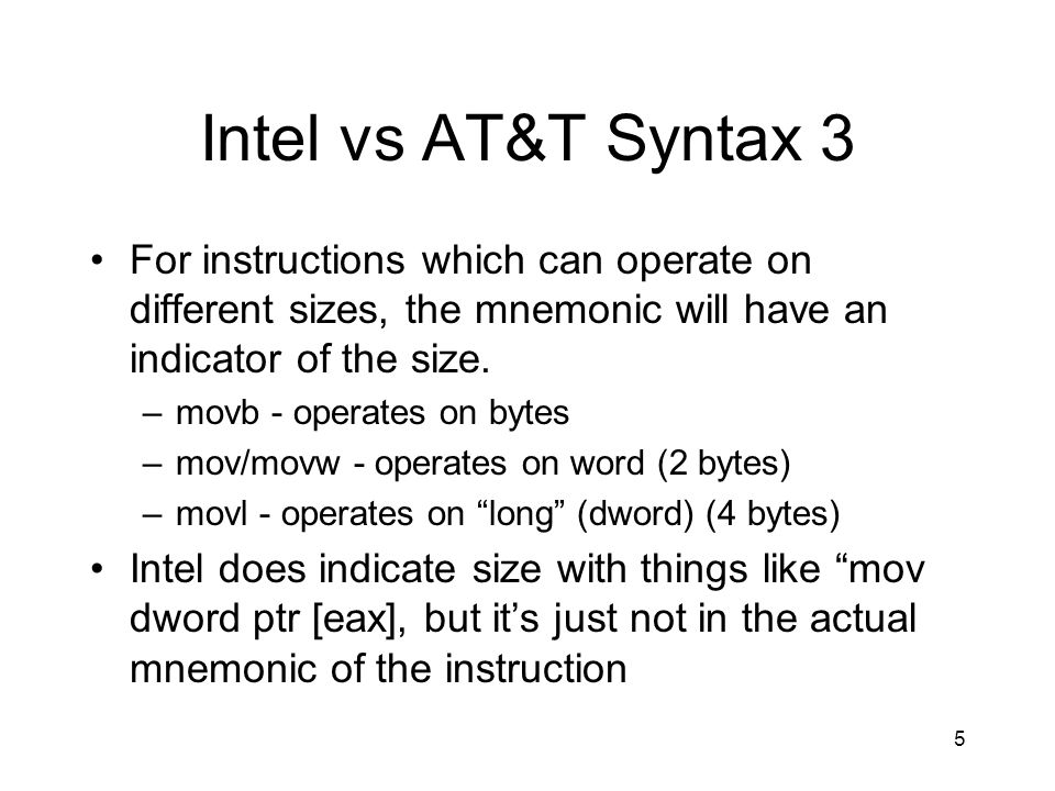 Intel vs AT&T Syntax 3 For instructions which can operate on different sizes, the mnemonic will have an indicator of the size.
