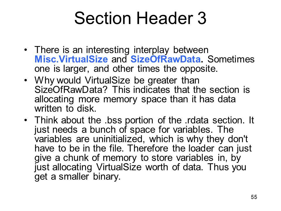 Section Header 3 There is an interesting interplay between Misc.VirtualSize and SizeOfRawData. Sometimes one is larger, and other times the opposite.