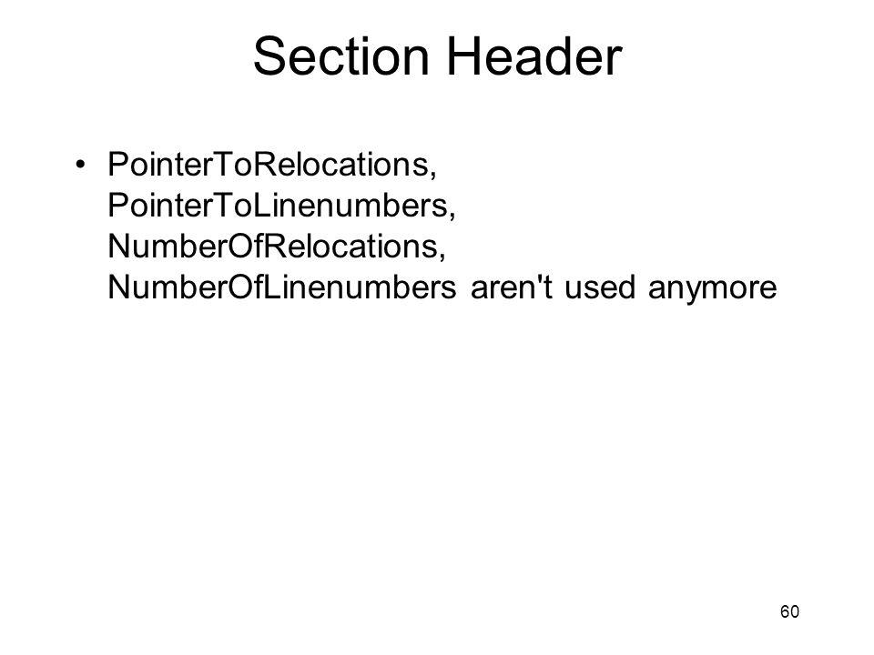 Section Header PointerToRelocations, PointerToLinenumbers, NumberOfRelocations, NumberOfLinenumbers aren t used anymore.