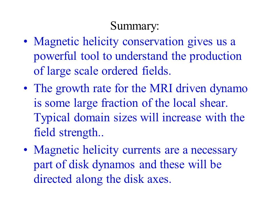 Summary: Magnetic helicity conservation gives us a powerful tool to understand the production of large scale ordered fields.