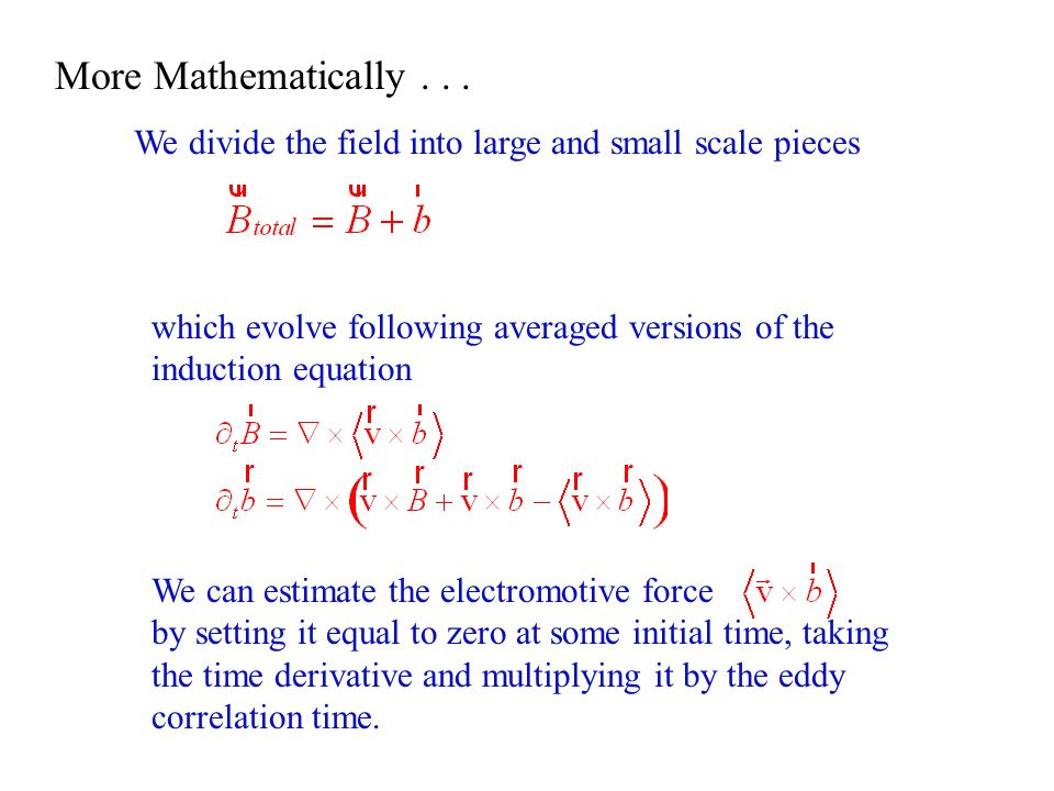 More Mathematically . . . We divide the field into large and small scale pieces. which evolve following averaged versions of the induction equation.