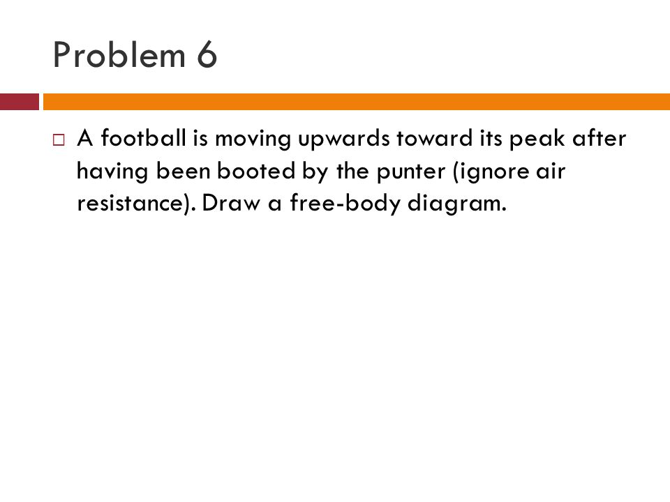Problem 6 A football is moving upwards toward its peak after having been booted by the punter (ignore air resistance).