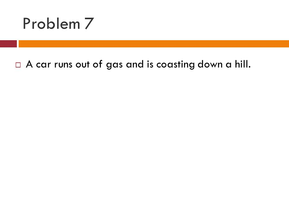 Problem 7 A car runs out of gas and is coasting down a hill.