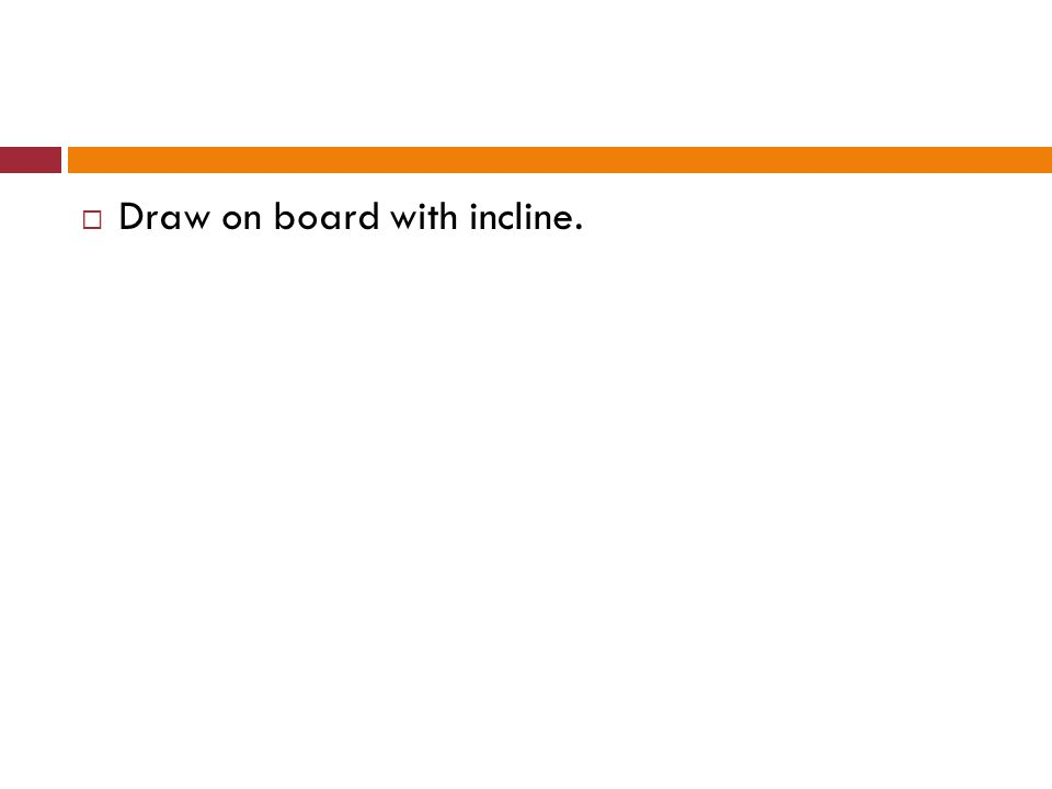 Draw on board with incline.