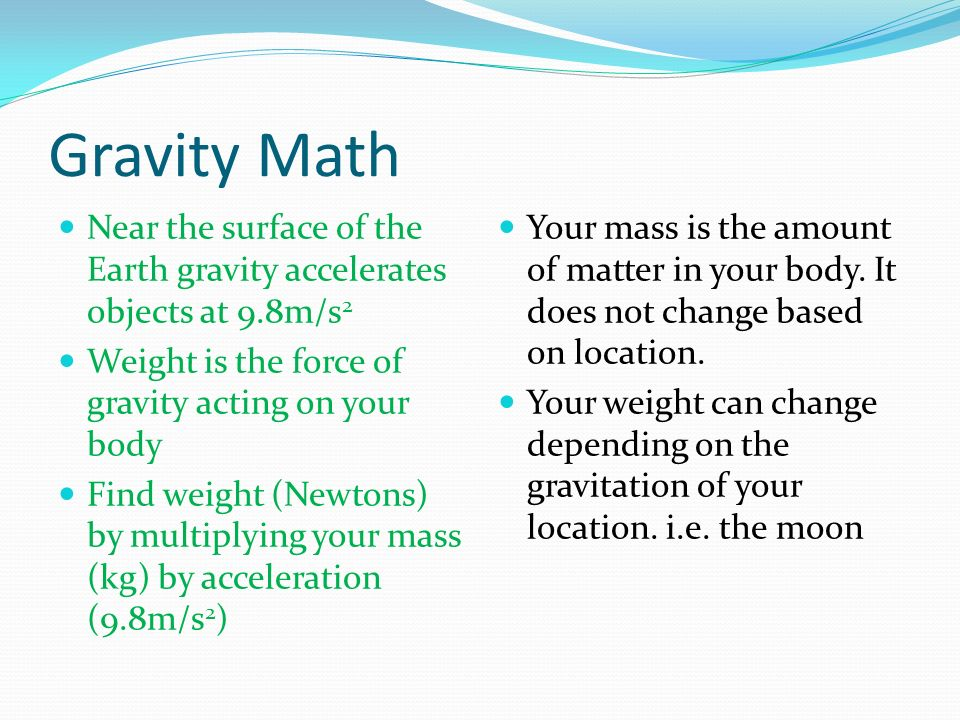 Gravity Math Near the surface of the Earth gravity accelerates objects at 9.8m/s2. Weight is the force of gravity acting on your body.