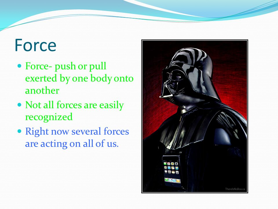 Force Force- push or pull exerted by one body onto another
