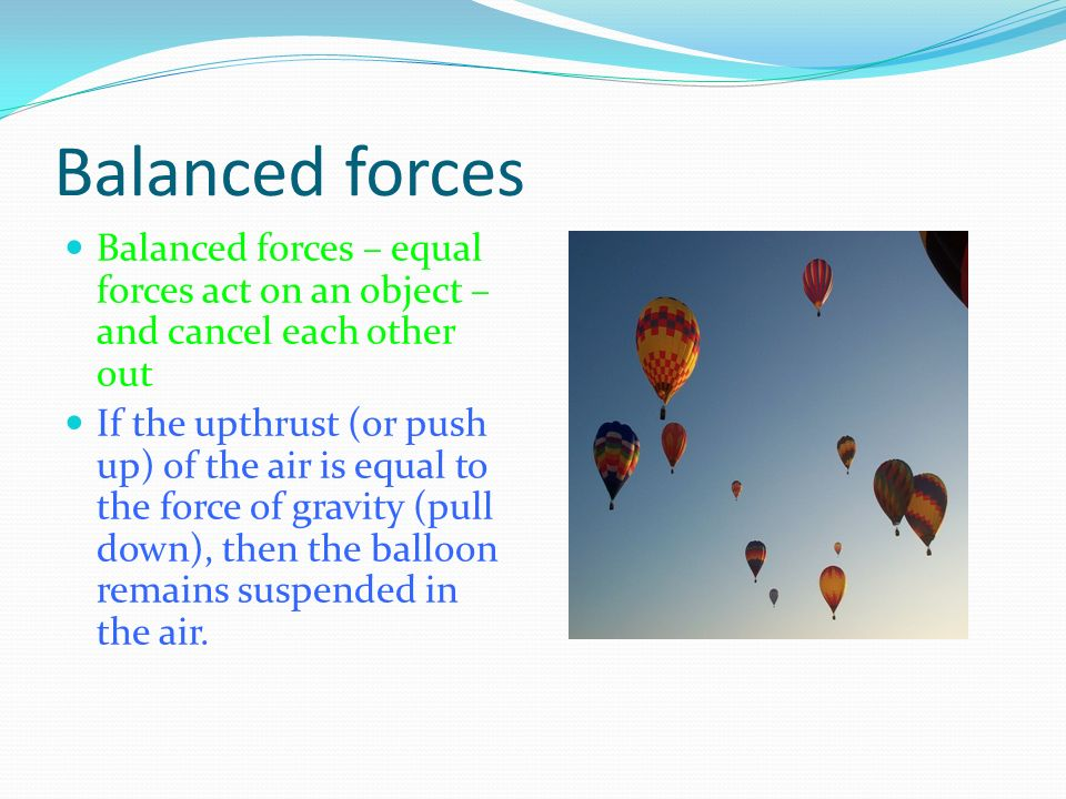 Balanced forces Balanced forces – equal forces act on an object – and cancel each other out.