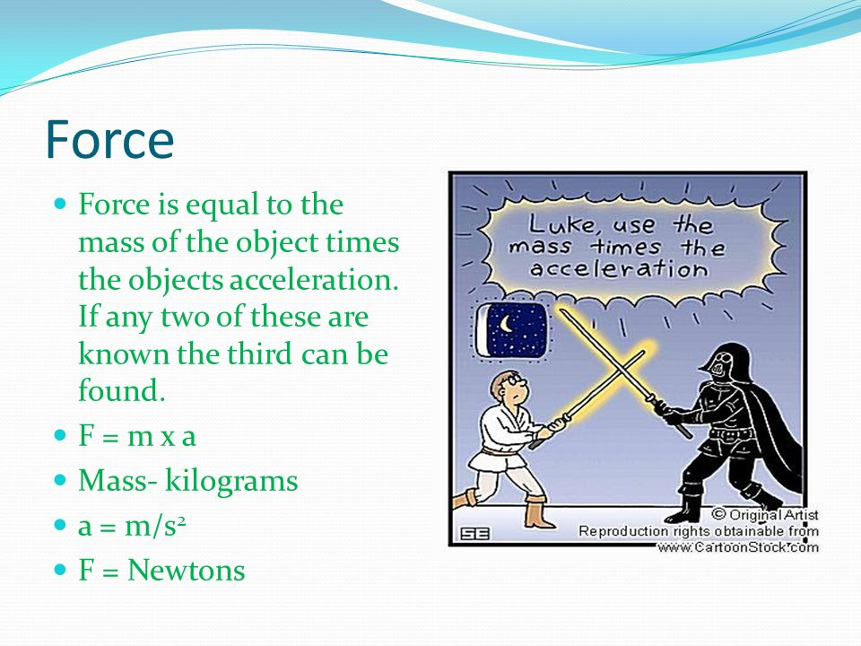Force Force is equal to the mass of the object times the objects acceleration. If any two of these are known the third can be found.