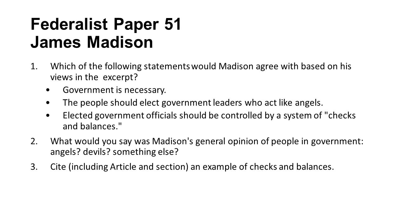 james madison essay 51 Federalist no 51 essays in the federalist no 51 by james madison seems to be addressing the issue of separation of powers and the system of checks and balances the first issue madison tries to explain the need, purpose and justification for separation of powers for each branch of government ja.