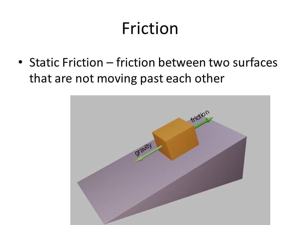 Friction Static Friction – friction between two surfaces that are not moving past each other