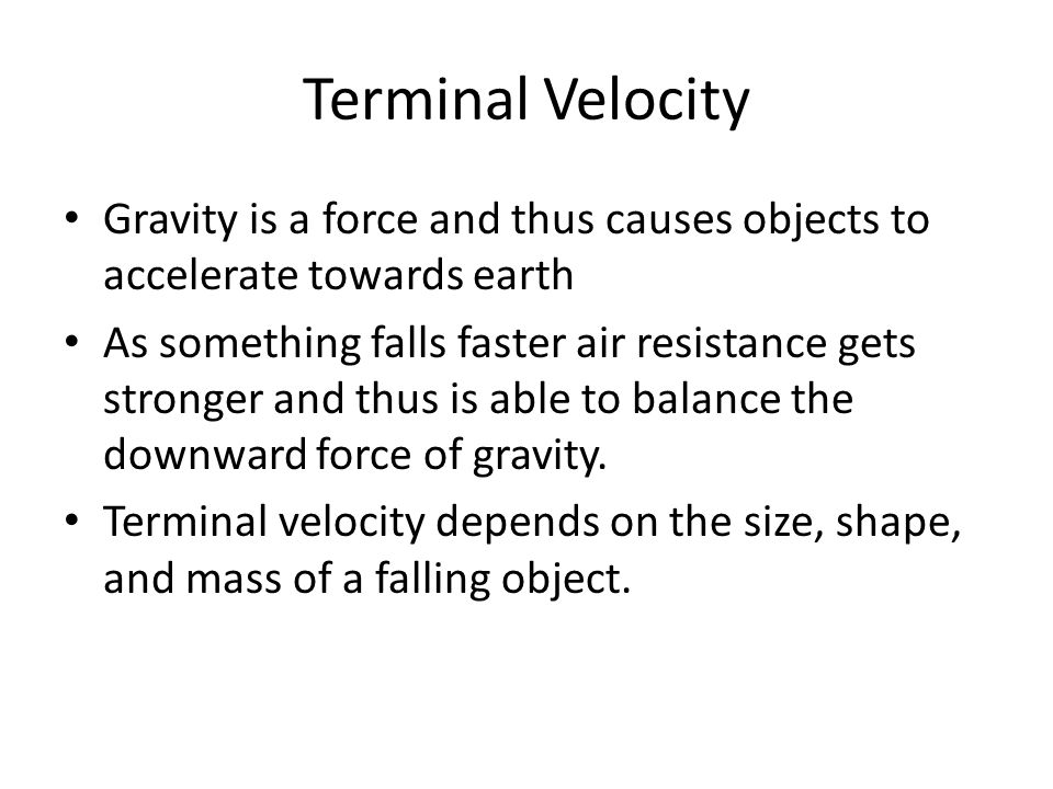 Terminal Velocity Gravity is a force and thus causes objects to accelerate towards earth.