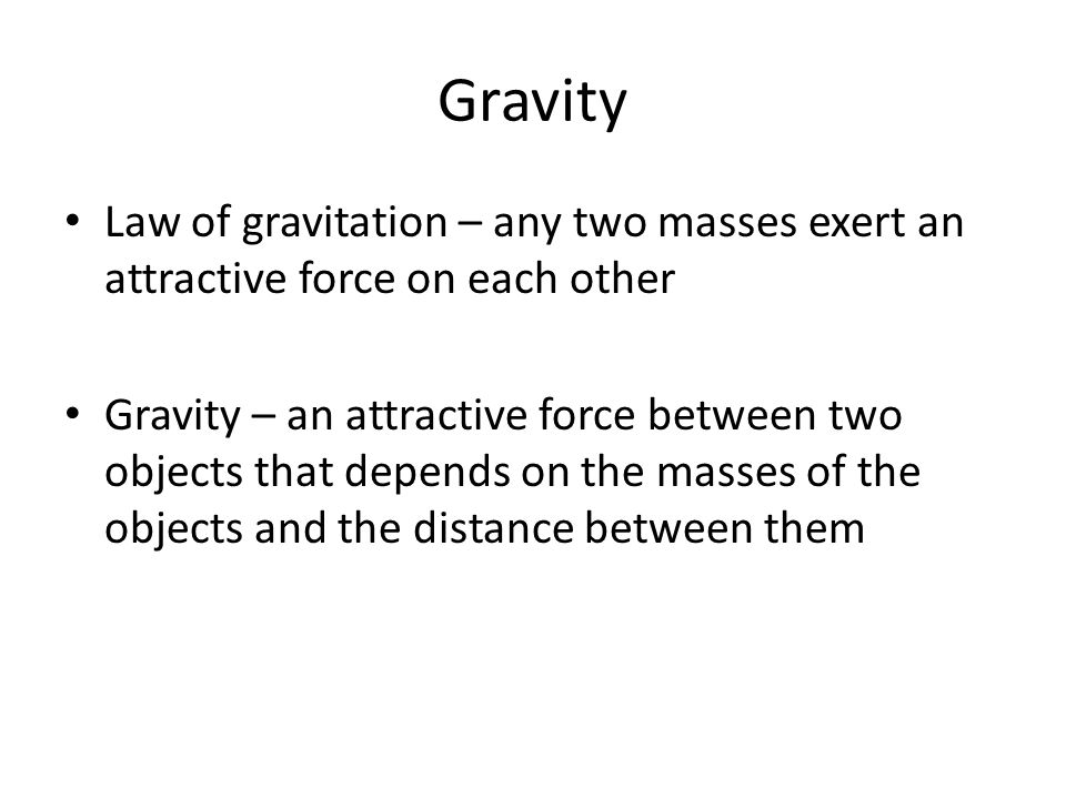 Gravity Law of gravitation – any two masses exert an attractive force on each other.