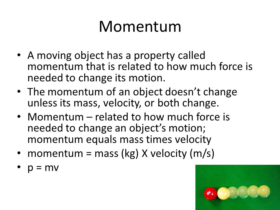 Momentum A moving object has a property called momentum that is related to how much force is needed to change its motion.