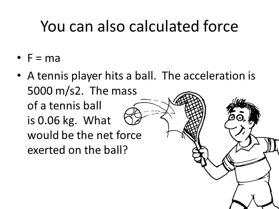 You can also calculated force