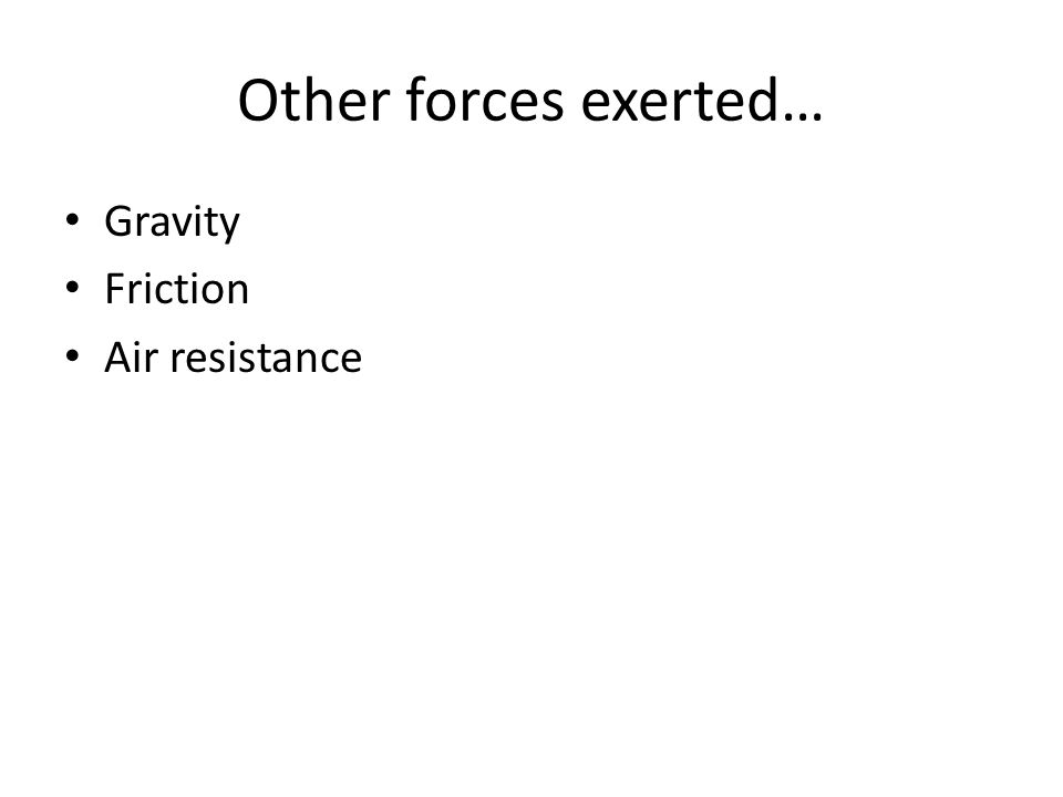 Other forces exerted… Gravity Friction Air resistance