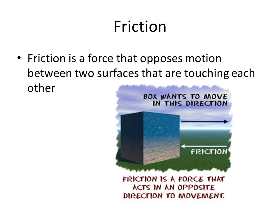 Friction Friction is a force that opposes motion between two surfaces that are touching each other