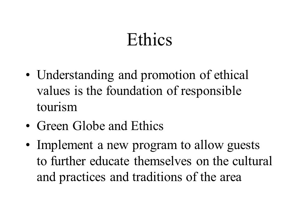 Ethics Understanding and promotion of ethical values is the foundation of responsible tourism. Green Globe and Ethics.