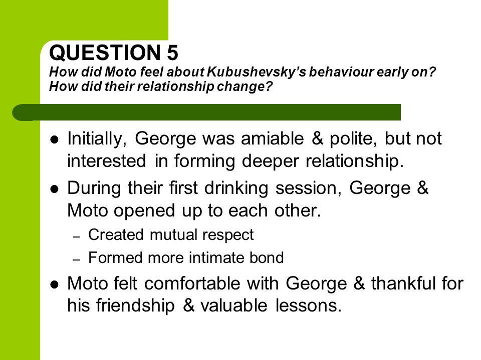 QUESTION 5 How did Moto feel about Kubushevsky's behaviour early on