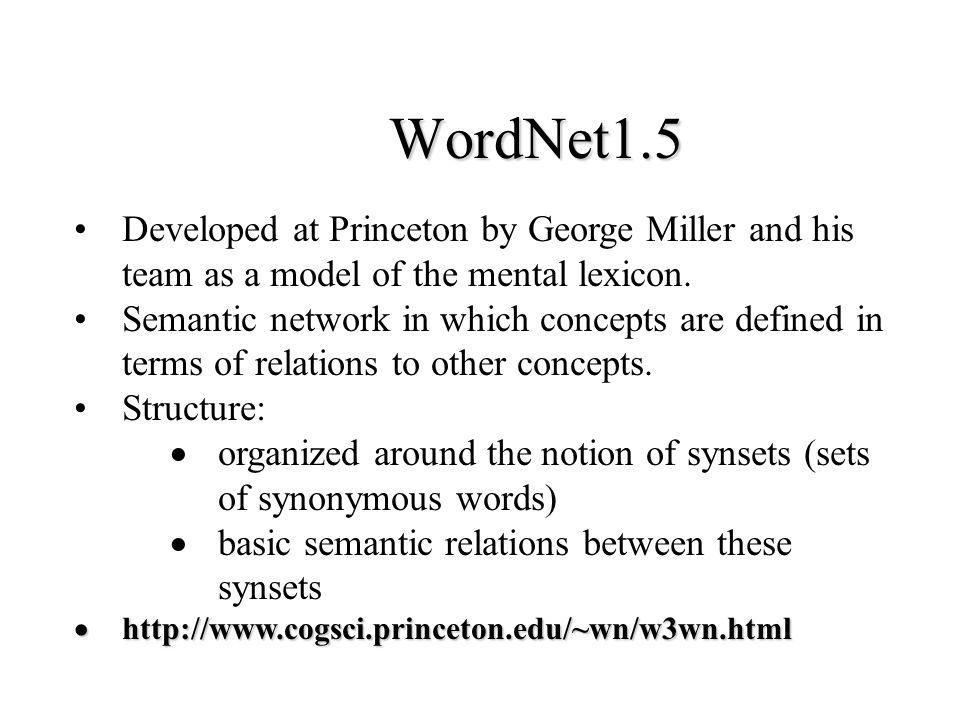WordNet1.5 Developed at Princeton by George Miller and his team as a model of the mental lexicon.