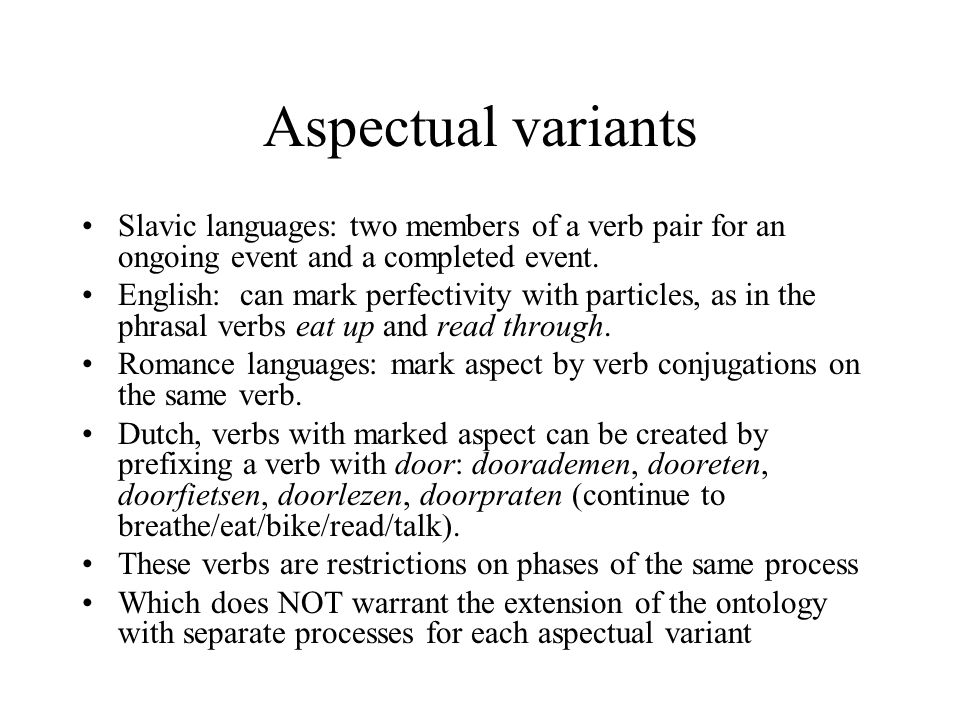 Aspectual variants Slavic languages: two members of a verb pair for an ongoing event and a completed event.