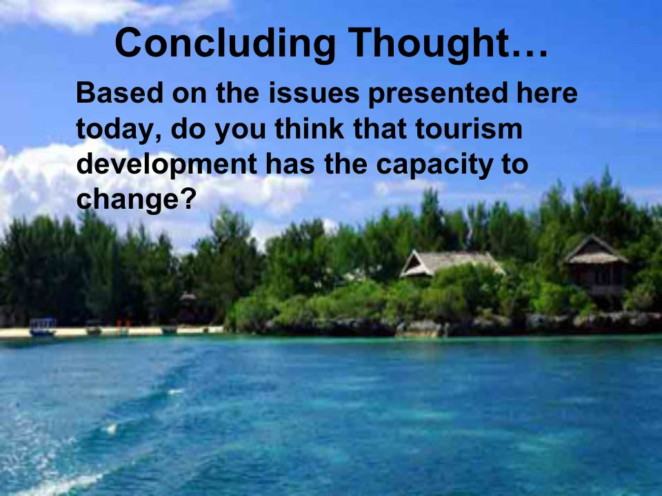 Concluding Thought… Based on the issues presented here today, do you think that tourism development has the capacity to change