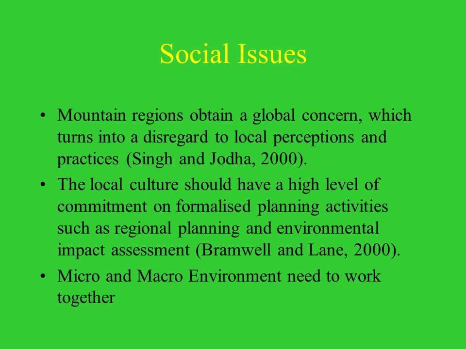 Social Issues Mountain regions obtain a global concern, which turns into a disregard to local perceptions and practices (Singh and Jodha, 2000).
