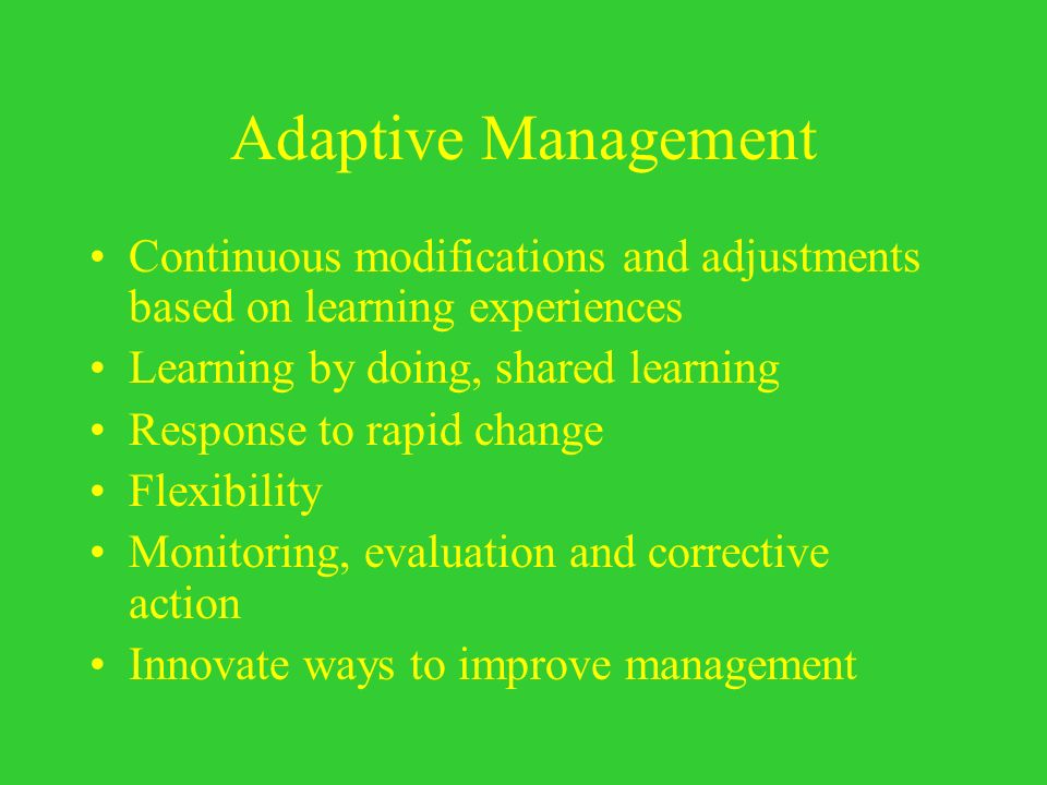 Adaptive Management Continuous modifications and adjustments based on learning experiences. Learning by doing, shared learning.