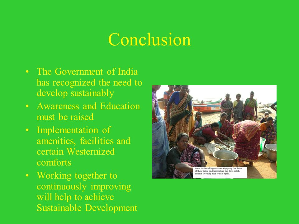 Conclusion The Government of India has recognized the need to develop sustainably. Awareness and Education must be raised.