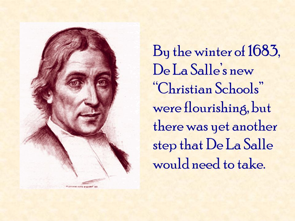 By the winter of 1683, De La Salle's new Christian Schools were flourishing, but there was yet another step that De La Salle would need to take.