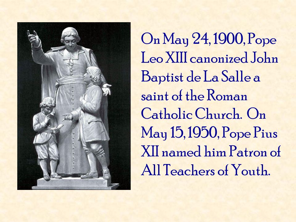 On May 24, 1900, Pope Leo XIII canonized John Baptist de La Salle a saint of the Roman Catholic Church. On May 15, 1950, Pope Pius XII named him Patron of All Teachers of Youth.