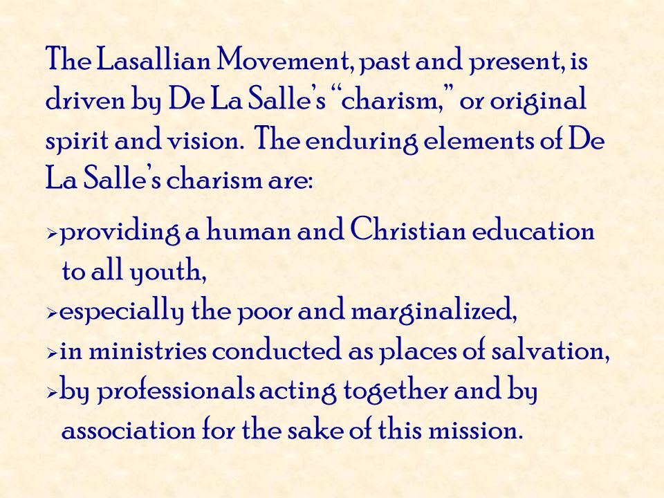 The Lasallian Movement, past and present, is driven by De La Salle's charism, or original spirit and vision. The enduring elements of De La Salle's charism are: