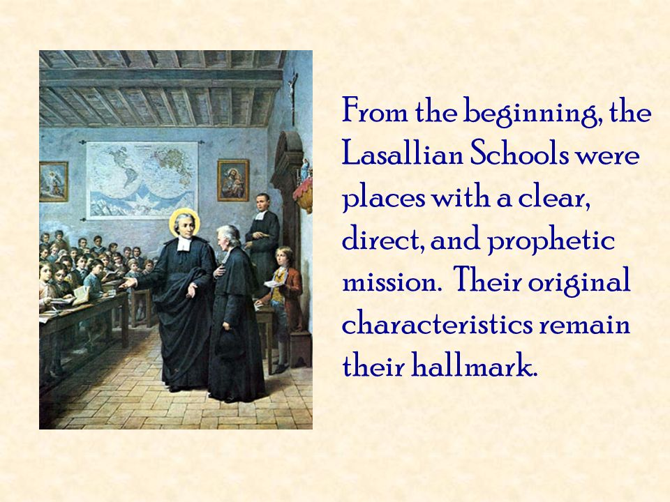 From the beginning, the Lasallian Schools were places with a clear, direct, and prophetic mission. Their original characteristics remain their hallmark.