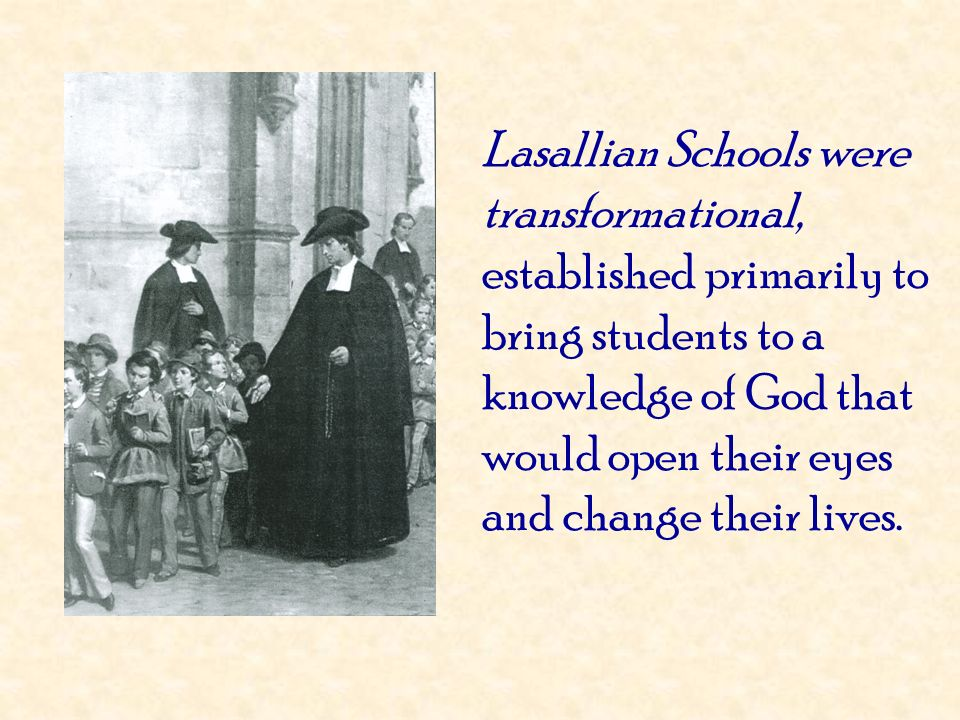 Lasallian Schools were transformational, established primarily to bring students to a knowledge of God that would open their eyes and change their lives.