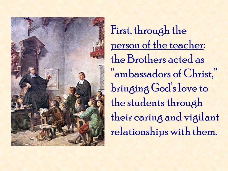 First, through the person of the teacher: the Brothers acted as ambassadors of Christ, bringing God's love to the students through their caring and vigilant relationships with them.