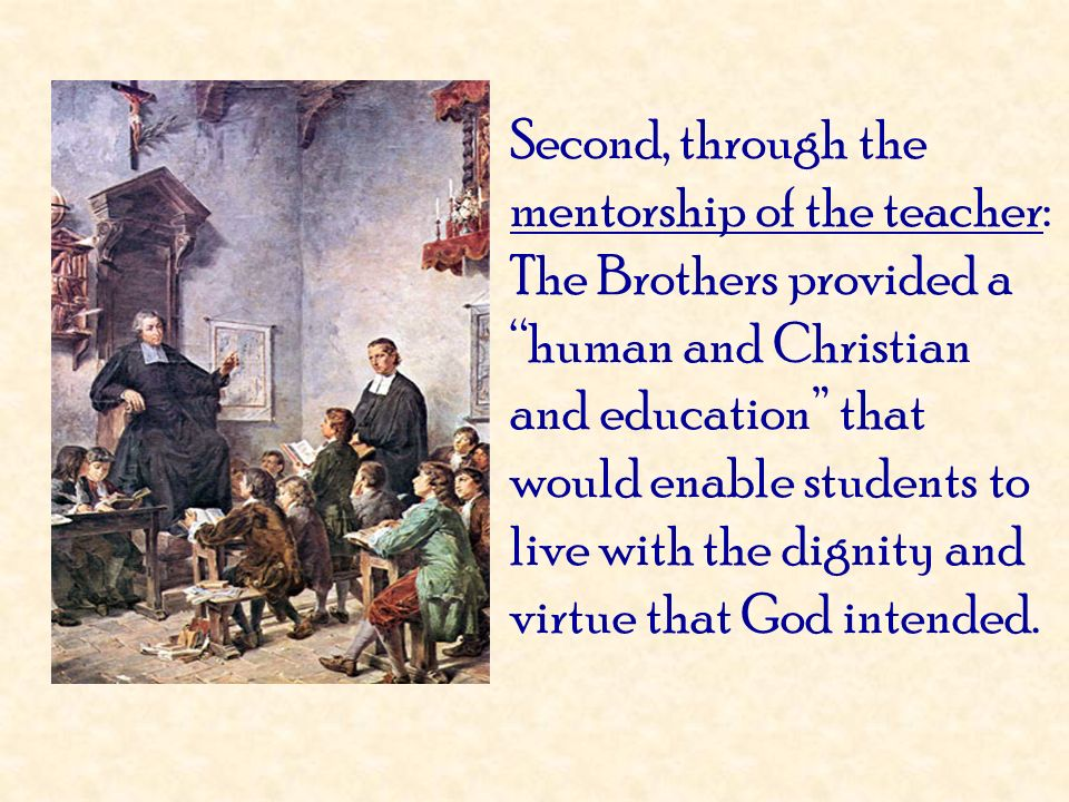 Second, through the mentorship of the teacher: The Brothers provided a human and Christian and education that would enable students to live with the dignity and virtue that God intended.