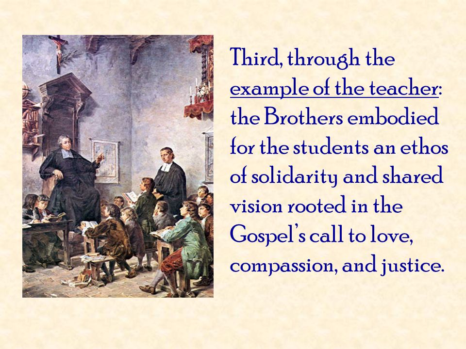 Third, through the example of the teacher: the Brothers embodied for the students an ethos of solidarity and shared vision rooted in the Gospel's call to love, compassion, and justice.
