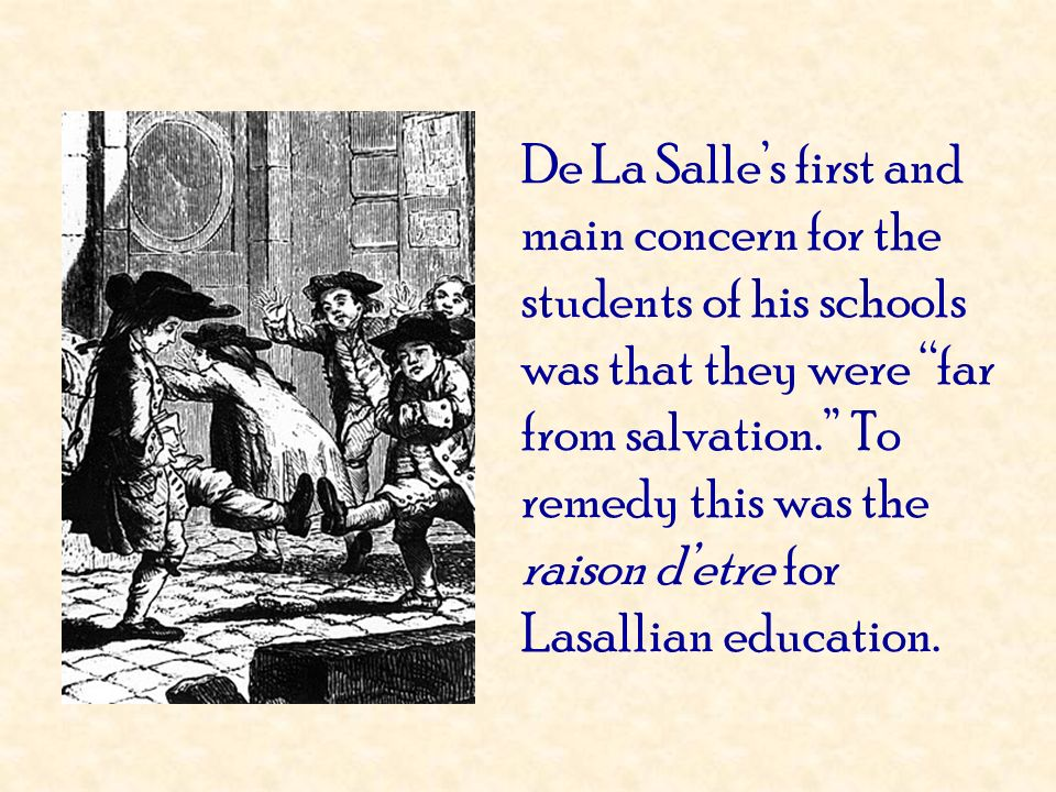 De La Salle's first and main concern for the students of his schools was that they were far from salvation. To remedy this was the raison d'etre for Lasallian education.