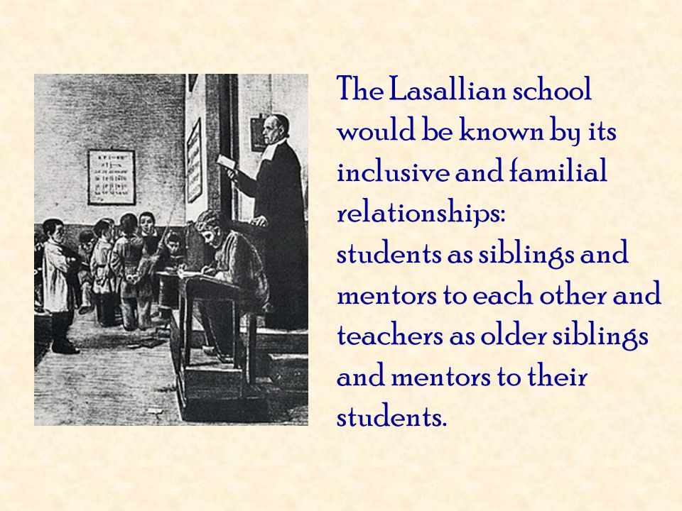 The Lasallian school would be known by its inclusive and familial relationships: students as siblings and mentors to each other and teachers as older siblings and mentors to their students.