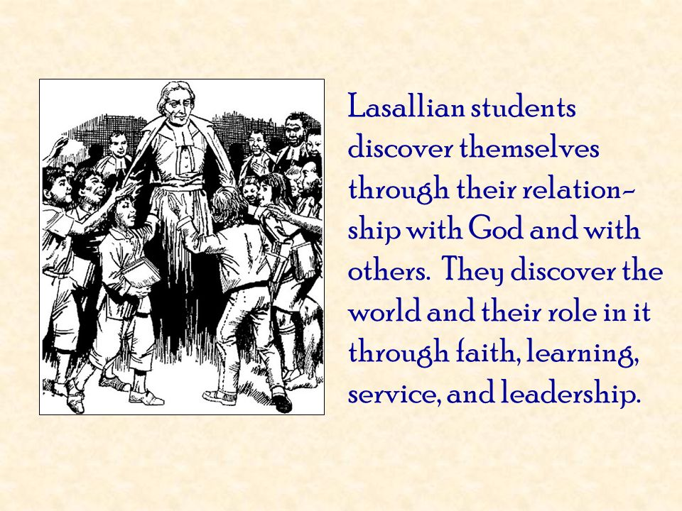 Lasallian students discover themselves through their relation-ship with God and with others. They discover the world and their role in it through faith, learning, service, and leadership.