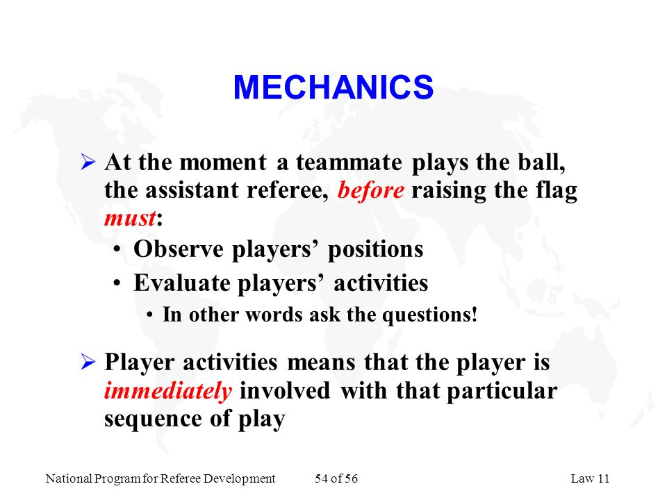 MECHANICS At the moment a teammate plays the ball, the assistant referee, before raising the flag must: