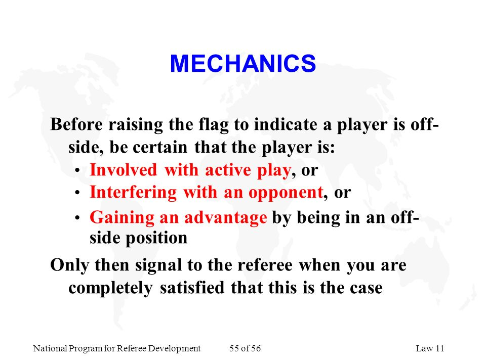 MECHANICS Before raising the flag to indicate a player is off-side, be certain that the player is: Involved with active play, or.