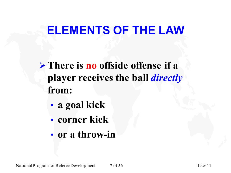 ELEMENTS OF THE LAW There is no offside offense if a player receives the ball directly from: a goal kick.