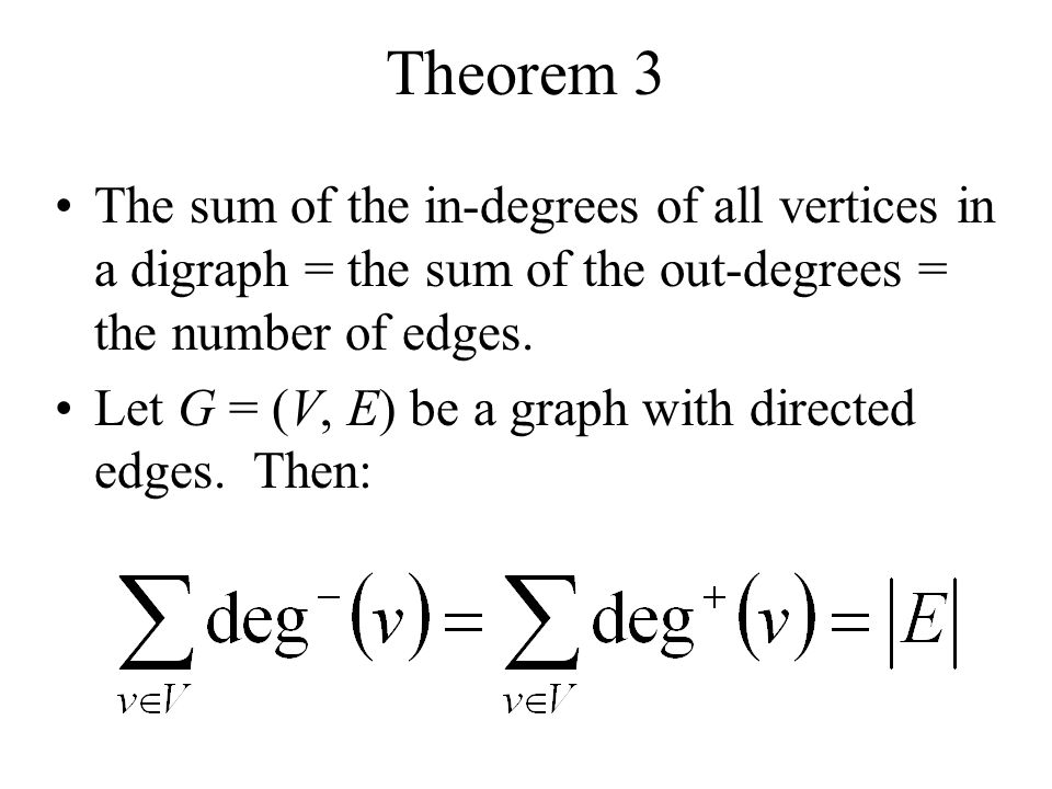 Theorem 3 The sum of the in-degrees of all vertices in a digraph = the sum of the out-degrees = the number of edges.