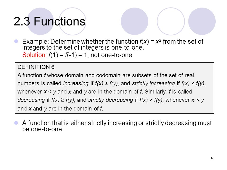 2.3 Functions Example: Determine whether the function f(x) = x2 from the set of integers to the set of integers is one-to-one.